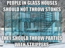 People in glass houses should not throw stones